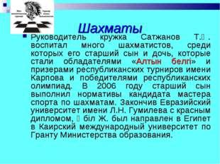 Шахматы Руководитель кружка Сатжанов Т.Ә. воспитал много шахматистов, среди к