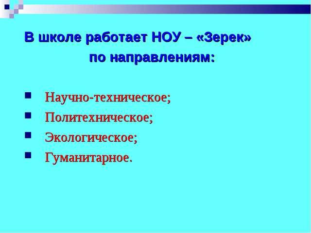 В школе работает НОУ – «Зерек» по направлениям: Научно-техническое; Политехни...