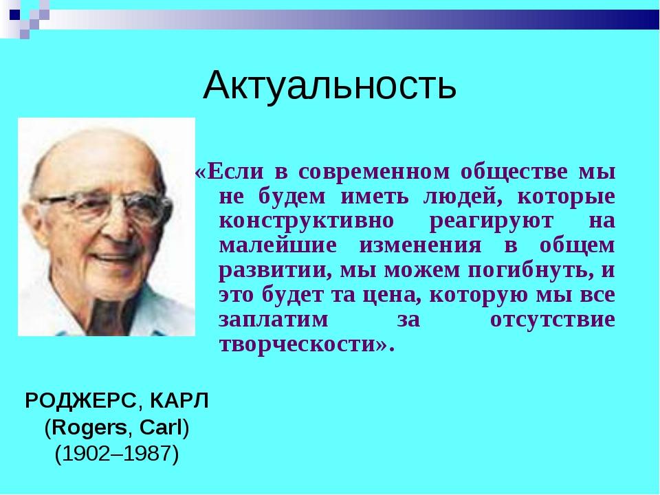 Актуальность «Если в современном обществе мы не будем иметь людей, которые ко...