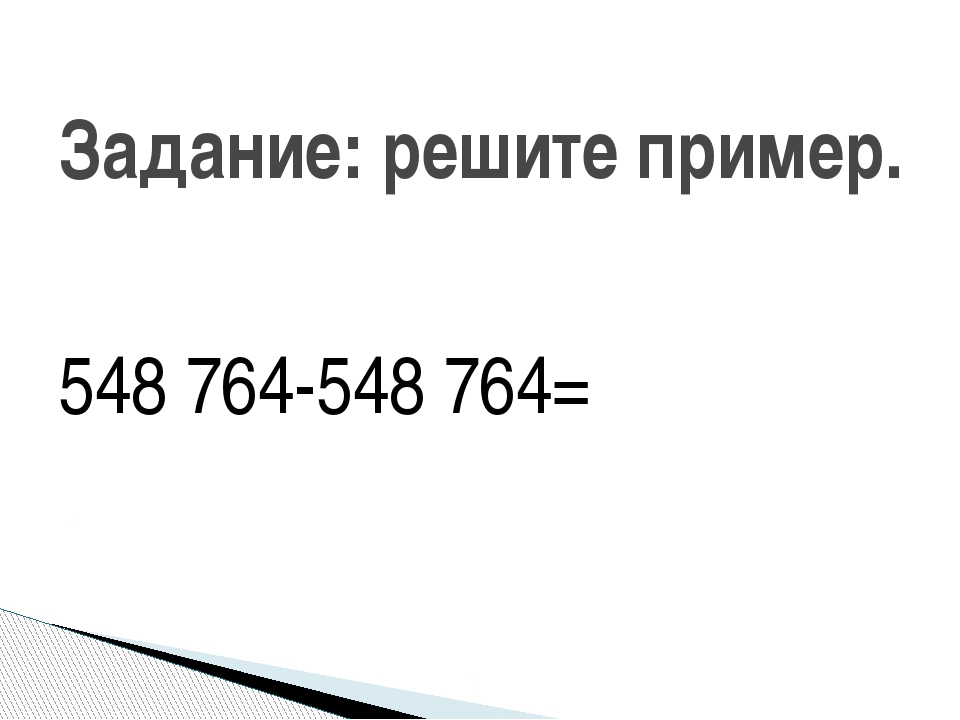 548 764-548 764= Задание: решите пример.