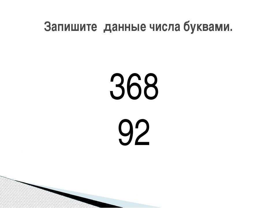 368 92 Запишите данные числа буквами.