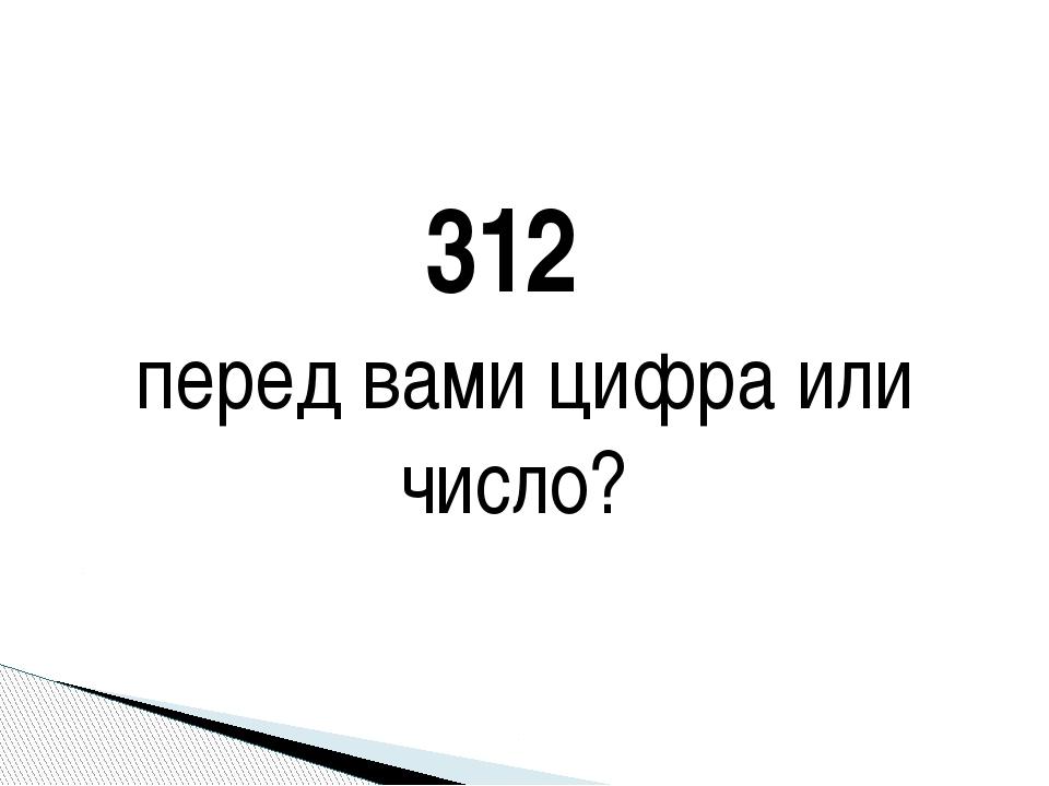 312 перед вами цифра или число?