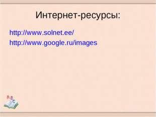 Интернет-ресурсы: http://www.solnet.ee/ http://www.google.ru/images