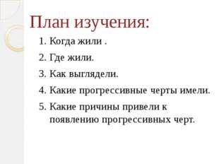 План изучения: 1. Когда жили . 2. Где жили. 3. Как выглядели. 4. Какие прогре