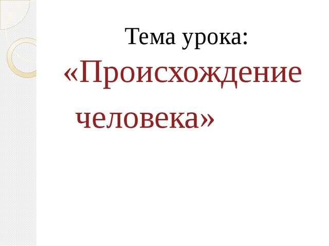 Тема урока: «Происхождение человека»