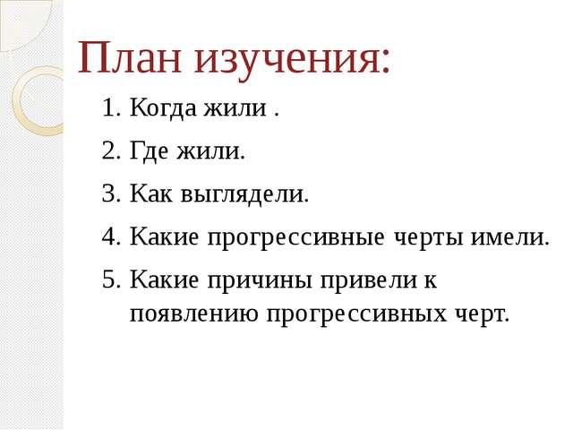 План изучения: 1. Когда жили . 2. Где жили. 3. Как выглядели. 4. Какие прогре...