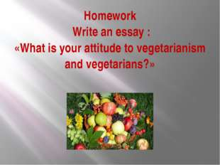 Homework Write an essay : «What is your attitude to vegetarianism and vegetar