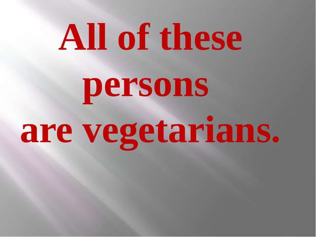 All of these persons are vegetarians.