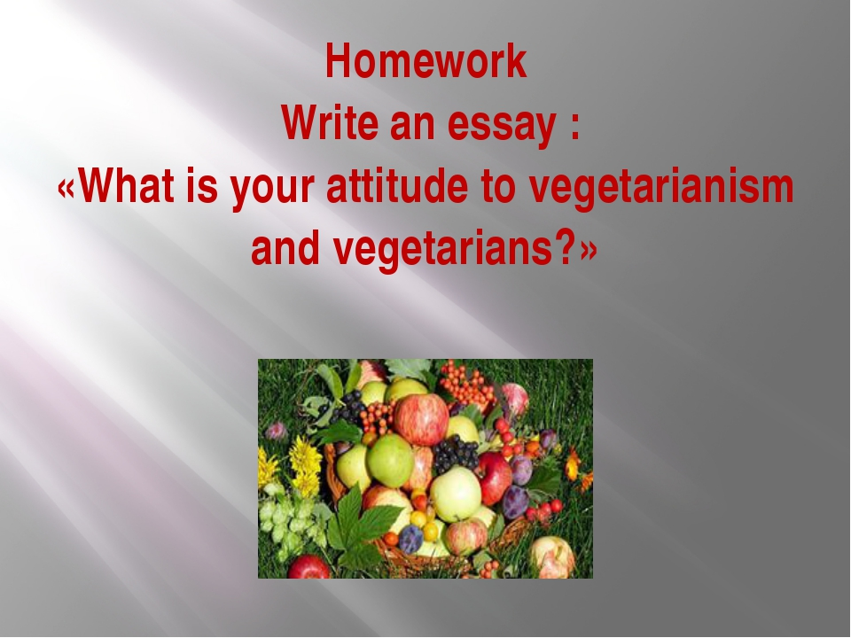 Homework Write an essay : «What is your attitude to vegetarianism and vegetar...