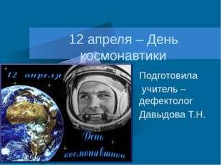12 апреля – День космонавтики Подготовила учитель – дефектолог Давыдова Т.Н.