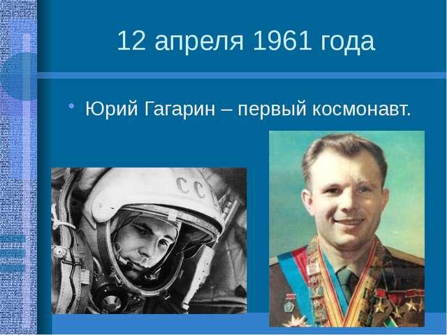 12 апреля 1961 года Юрий Гагарин – первый космонавт.