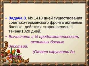 Задача 3. Из 1418 дней существования советско-германского фронта активные бое