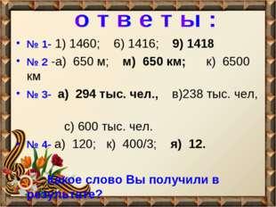 № 1- 1) 1460; 6) 1416; 9) 1418 № 2 -а) 650 м; м) 650 км; к) 6500 км № 3- а) 2