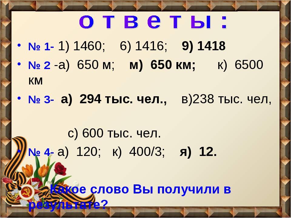 № 1- 1) 1460; 6) 1416; 9) 1418 № 2 -а) 650 м; м) 650 км; к) 6500 км № 3- а) 2...