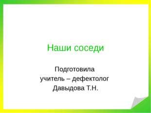 Наши соседи Подготовила учитель – дефектолог Давыдова Т.Н.