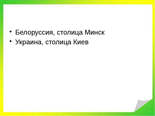 Белоруссия, столица Минск Украина, столица Киев