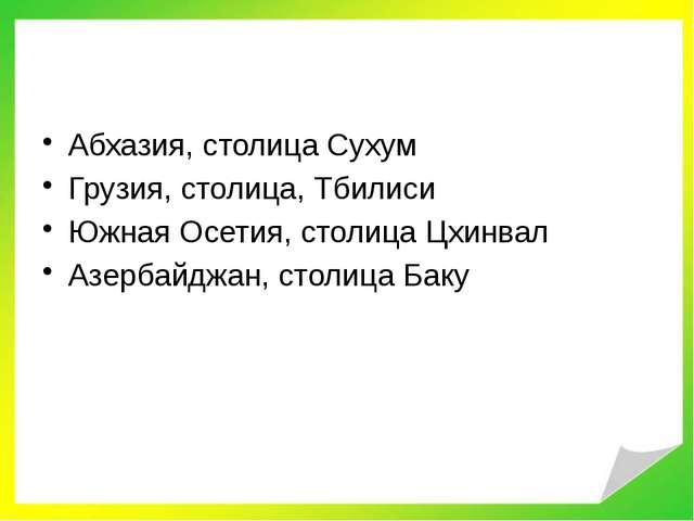 Абхазия, столица Сухум Грузия, столица, Тбилиси Южная Осетия, столица Цхинва...