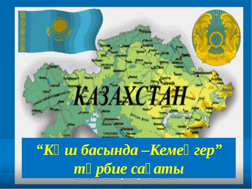 """""""Көш басында –Кемеңгер"""" тәрбие сағаты"""