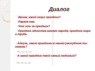 Диалог -Ирина, какой скоро праздник? -Первое мая. -Что это за праздник? -Пра