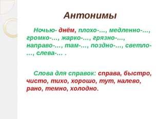 Антонимы Ночью- днём, плохо-…, медленно-…, громко-…, жарко-…, грязно-…, напра