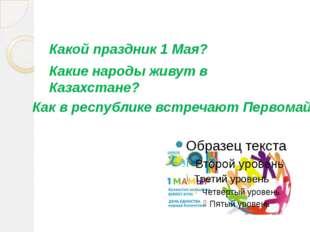Какой праздник 1 Мая? Какие народы живут в Казахстане? Как в республике встре