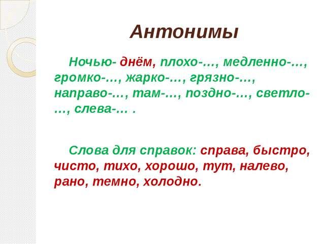 Антонимы Ночью- днём, плохо-…, медленно-…, громко-…, жарко-…, грязно-…, напра...