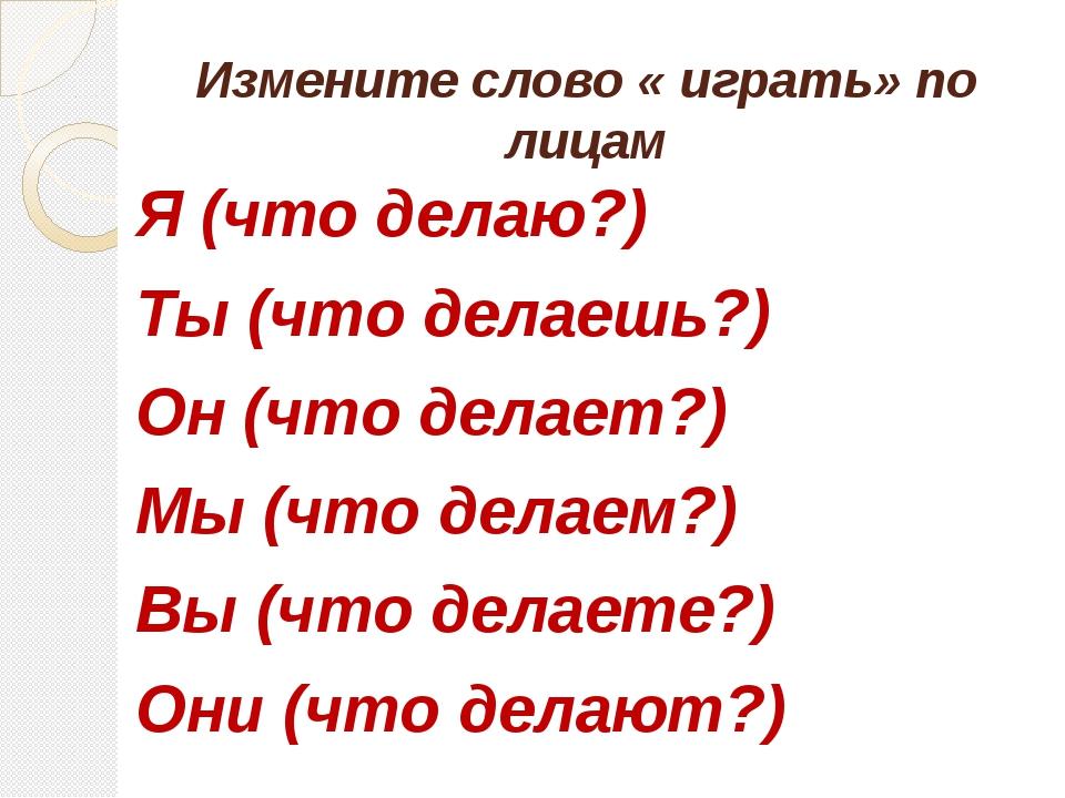 Измените слово « играть» по лицам Я (что делаю?) Ты (что делаешь?) Он (что де...