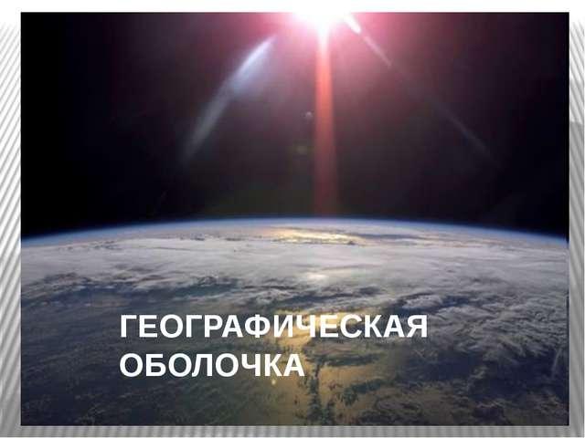 ГЕОГРАФИЧЕСКАЯ ОБОЛОЧКА
