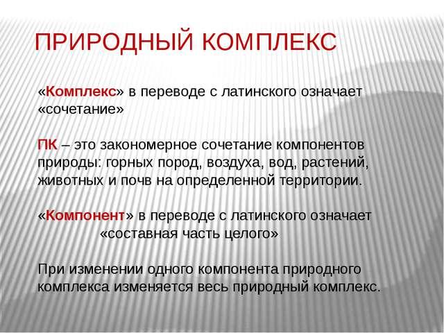 ПРИРОДНЫЙ КОМПЛЕКС «Комплекс» в переводе с латинского означает «сочетание» ПК...