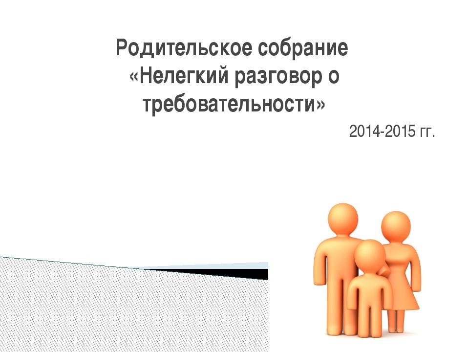 Родительское собрание «Нелегкий разговор о требовательности» 2014-2015 гг.