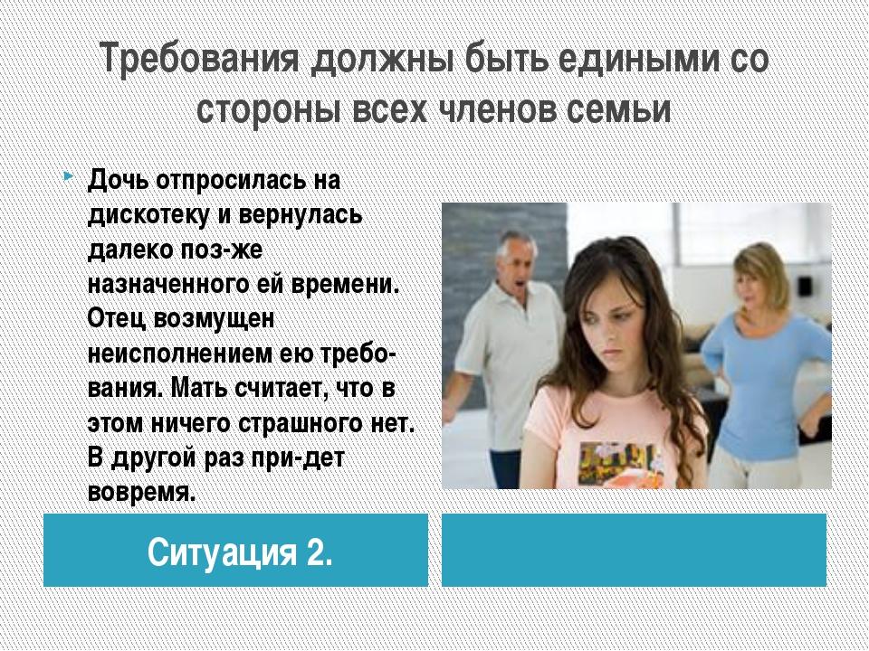 Требования должны быть едиными со стороны всех членов семьи Ситуация 2. Дочь...
