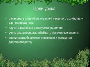 * Цели урока: ознакомить с одной из отраслей сельского хозяйства – растениев