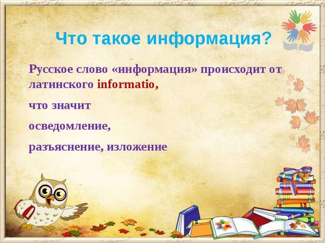 Что такое информация? Русское слово «информация» происходит от латинского inf...
