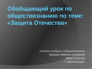 Обобщающий урок по обществознанию по теме: «Защита Отечества» Учитель истории