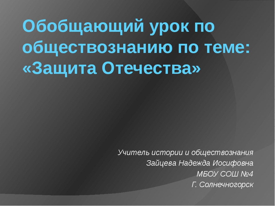 Обобщающий урок по обществознанию по теме: «Защита Отечества» Учитель истории...
