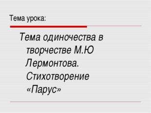 Тема урока: Тема одиночества в творчестве М.Ю Лермонтова. Стихотворение