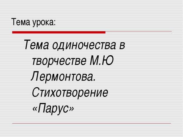 Тема урока: Тема одиночества в творчестве М.Ю Лермонтова. Стихотворение...