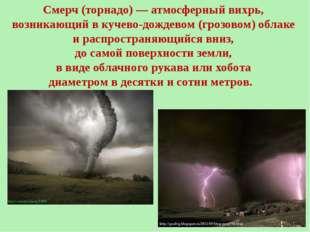 Смерч (торнадо)—атмосферныйвихрь, возникающий вкучево-дождевом(грозовом)