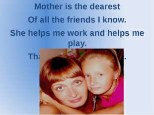 Mother is the dearest Of all the friends I know. She helps me work and helps