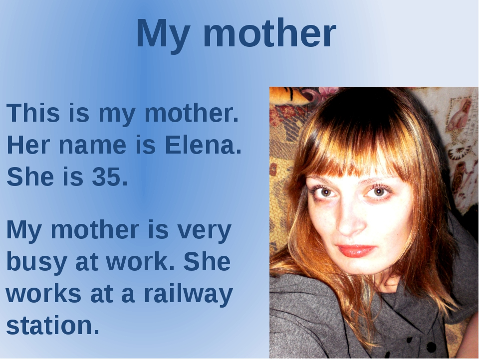 My mother This is my mother. Her name is Elena. She is 35. My mother is very...