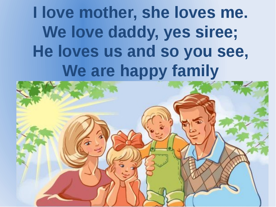 I love mother, she loves me. We love daddy, yes siree; He loves us and so you...