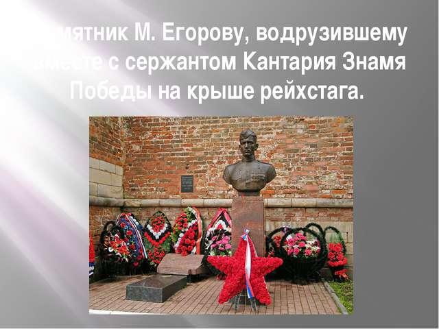 Памятник М. Егорову, водрузившему вместе с сержантом Кантария Знамя Победы на...