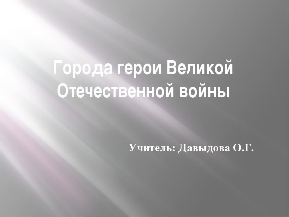 Города герои Великой Отечественной войны Учитель: Давыдова О.Г.