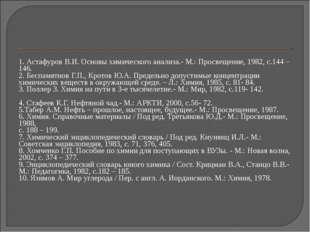 1. Астафуров В.И. Основы химического анализа.- М.: Просвещение, 1982, с.144 –