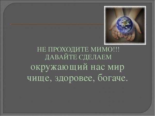 НЕ ПРОХОДИТЕ МИМО!!! ДАВАЙТЕ СДЕЛАЕМ окружающий нас мир чище, здоровее, бога...