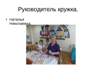 Руководитель кружка. Наталья Николаевна.