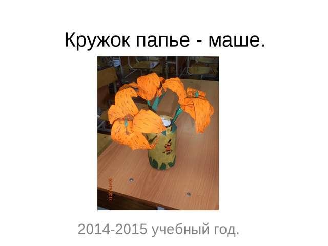 Кружок папье - маше. 2014-2015 учебный год.