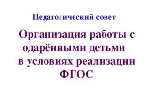 Педагогический совет Организация работы с одарёнными детьми в условиях реализ