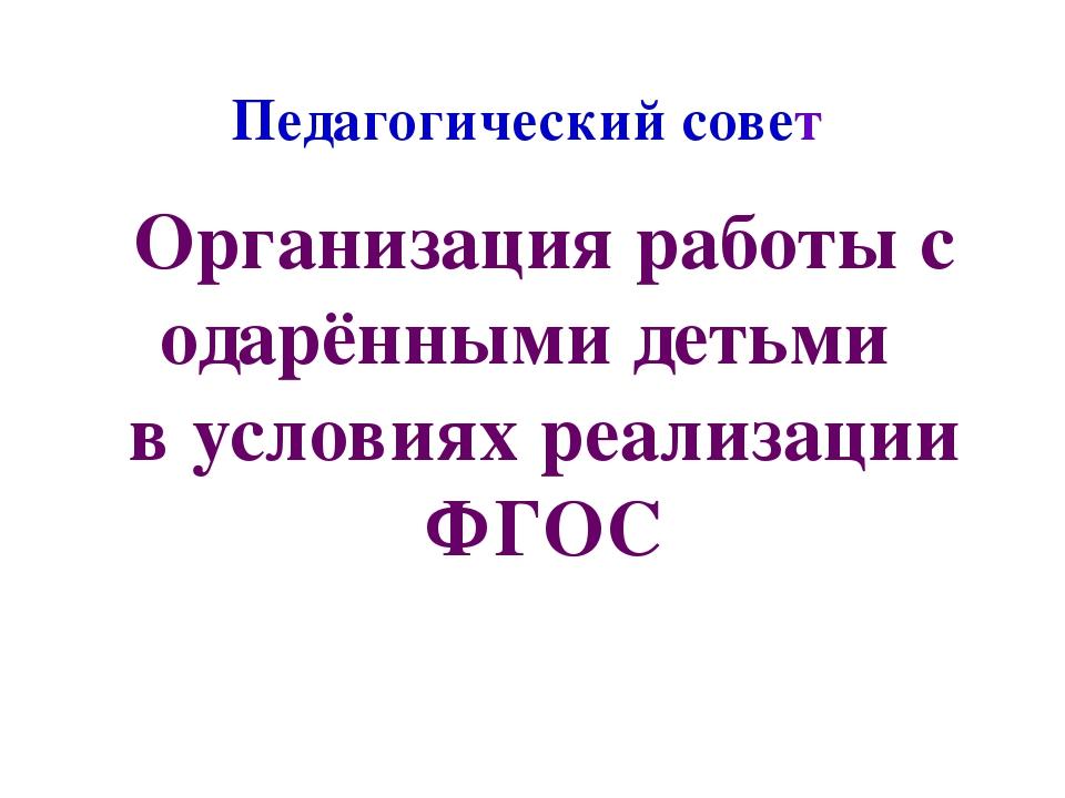 Педагогический совет Организация работы с одарёнными детьми в условиях реализ...