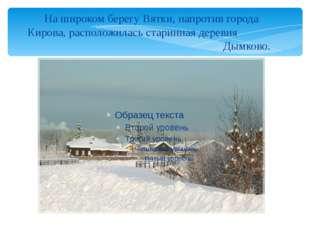 На широком берегу Вятки, напротив города Кирова, расположилась старинная дере